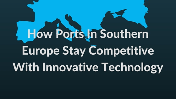 How Ports In Southern Europe Stay Competitive With Innovative Technology