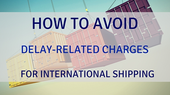 How You Can Avoid Delay-Related Charges For International Shipments