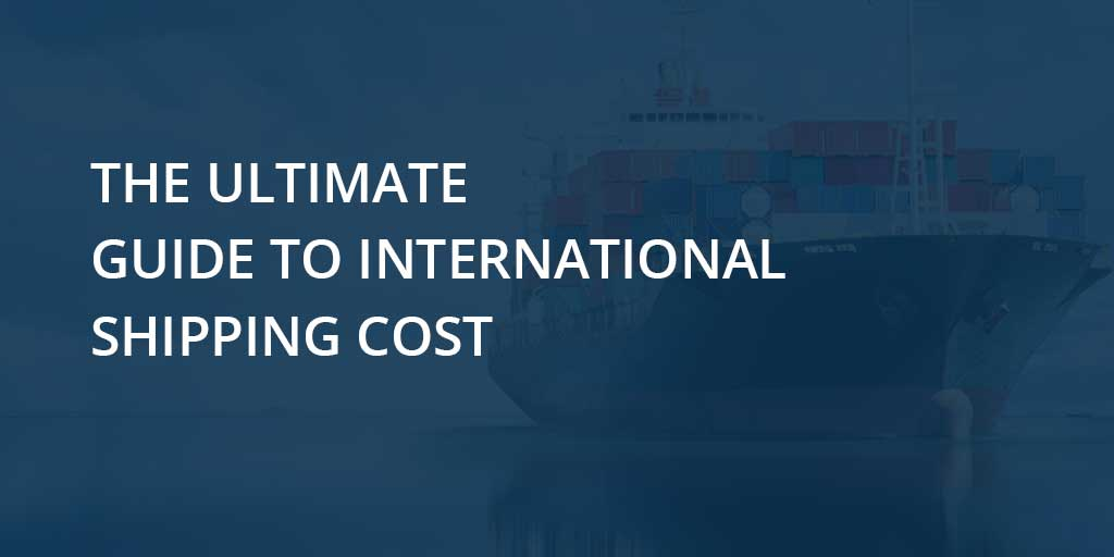 The ultimate guide to international shipping cost